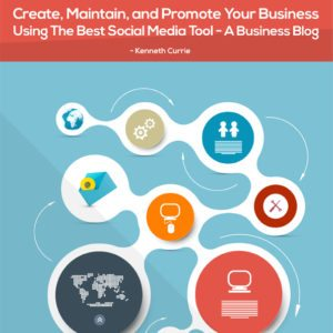 Create, Maintain, and Promote Your Business Using The Best Social Media Tool A Business Blog